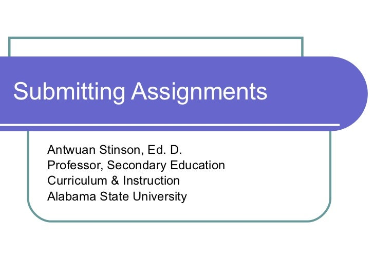 Submitting Assignments Antwuan Stinson, Ed. D. Professor, Secondary Education Curriculum & Instruction Alabama State Unive...
