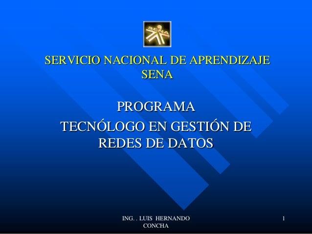 SERVICIO NACIONAL DE APRENDIZAJE SENA PROGRAMA TECNÓLOGO EN GESTIÓN DE REDES DE DATOS ING. . LUIS HERNANDO CONCHA 1