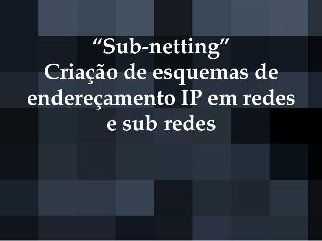 """""""Sub-netting"""" Criação de esquemas de endereçamento IP em redes e sub redes"""