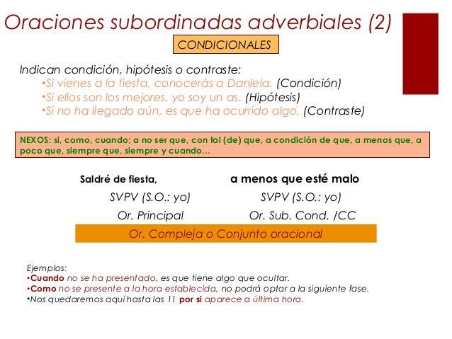 Oraciones subordinadas adverbiales (2) CONDICIONALES Indican condición, hipótesis o contraste: •Si vienes a la fiesta, con...