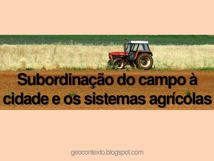 Subordinação do campo àcidade e os sistemas agrícolas         geocontexto.blogspot.com