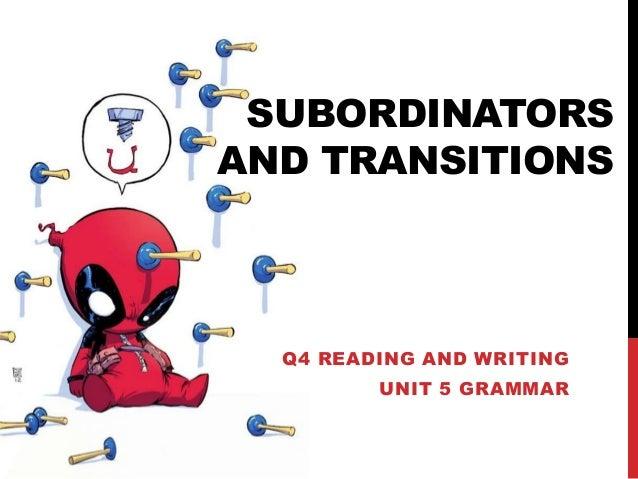 SUBORDINATORS AND TRANSITIONS Q4 READING AND WRITING UNIT 5 GRAMMAR