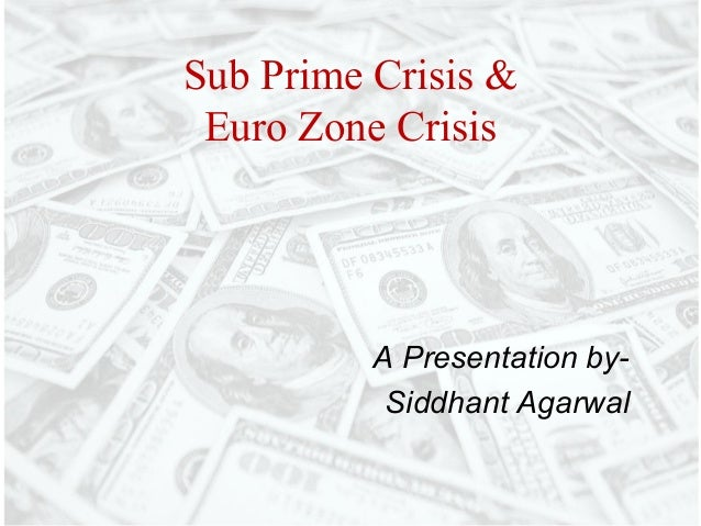 Sub Prime Crisis & Euro Zone Crisis          A Presentation by-           Siddhant Agarwal
