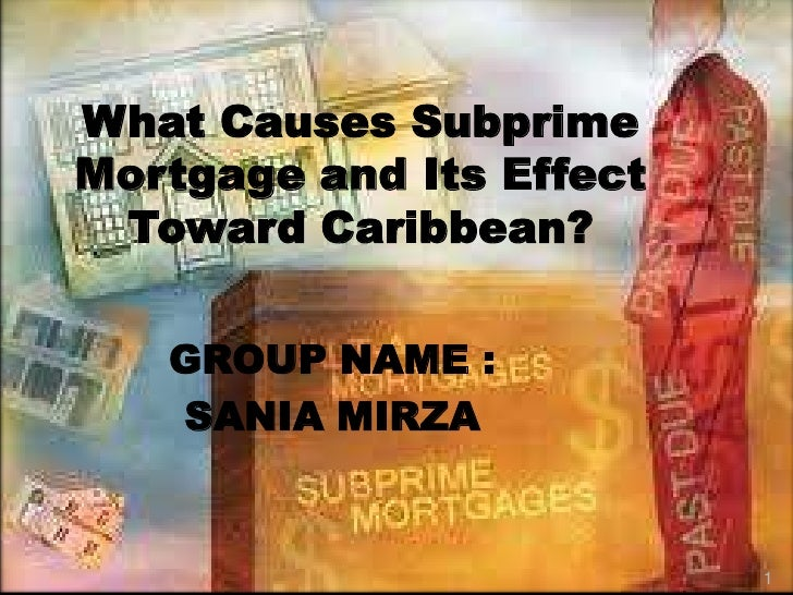 What Causes SubprimeMortgage and Its Effect Toward Caribbean?   GROUP NAME :   SANIA MIRZA                          1