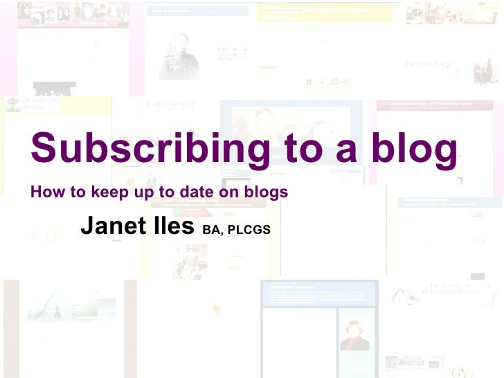 Blogging for Genealogists Reading and Writing Subscribing to a blog How to keep up to date on blogs Janet Iles  BA, PLCGS