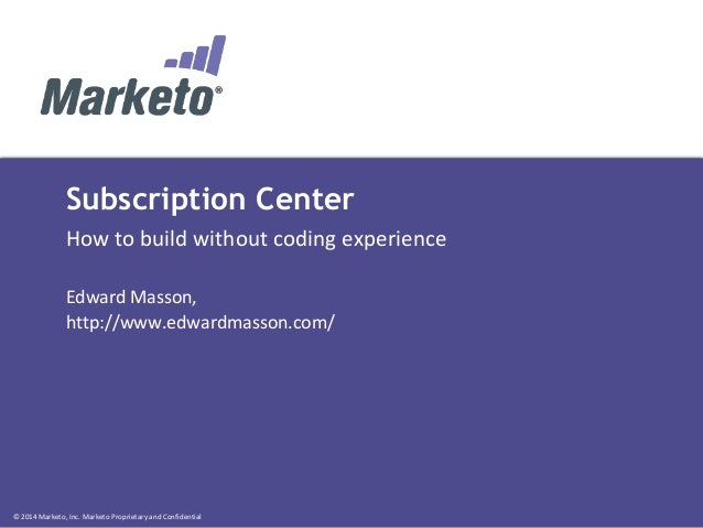 © 2014 Marketo, Inc. Marketo Proprietary and Confidential Subscription Center How to build without coding experience Edwar...