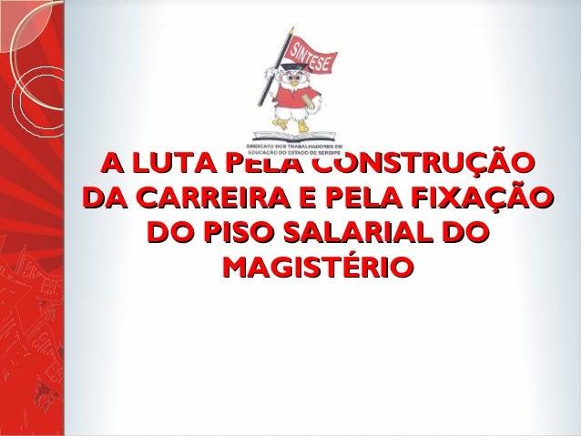 A LUTA PELA CONSTRUÇÃOA LUTA PELA CONSTRUÇÃO DA CARREIRA E PELA FIXAÇÃODA CARREIRA E PELA FIXAÇÃO DO PISO SALARIAL DODO PI...
