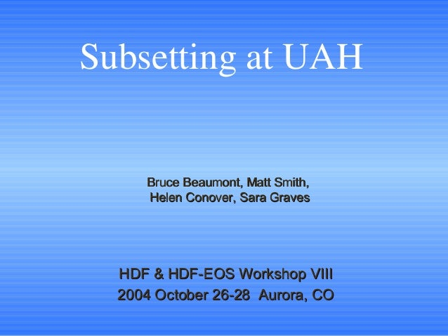 Subsetting at UAH  Bruce Beaumont, Matt Smith, Helen Conover, Sara Graves  HDF & HDF-EOS Workshop VIII 2004 October 26-28 ...