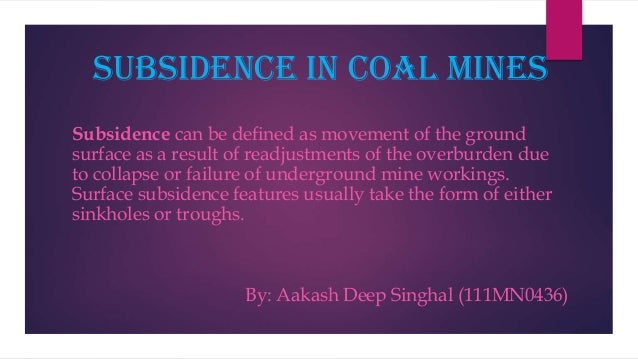 Subsidence in coal mines Subsidence can be defined as movement of the ground surface as a result of readjustments of the o...