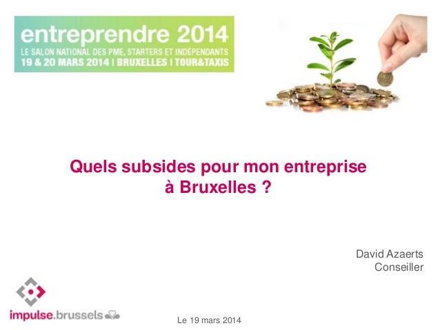 David Azaerts Conseiller Le 19 mars 2014 Quels subsides pour mon entreprise à Bruxelles ?