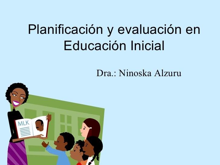 Planificación y evaluación en Educación Inicial Dra.: Ninoska Alzuru