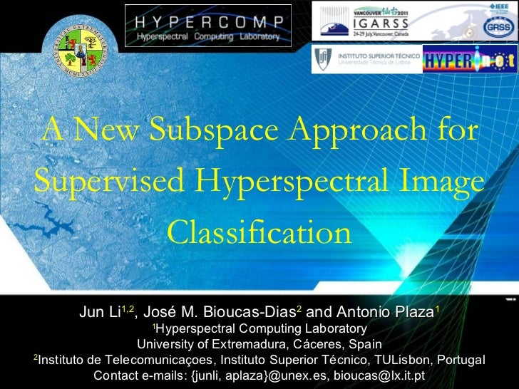 A New Subspace Approach for Supervised Hyperspectral Image Classification Jun Li 1,2 , José M. Bioucas-Dias 2  and Antonio...