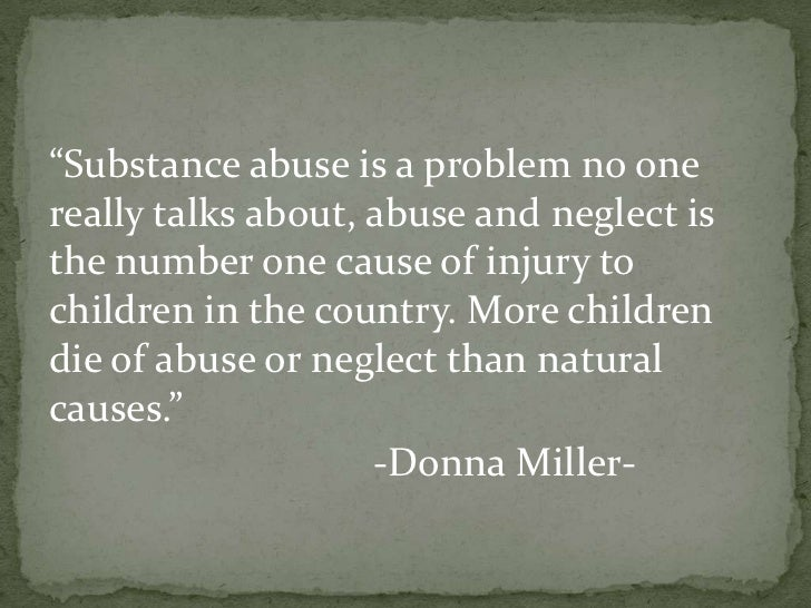 """Substance abuse is a problem no onereally talks about, abuse and neglect isthe number one cause of injury tochildren in t..."