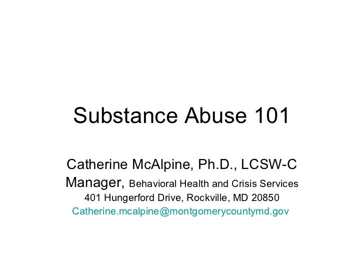 Substance Abuse 101Catherine McAlpine, Ph.D., LCSW-CManager, Behavioral Health and Crisis Services   401 Hungerford Drive,...