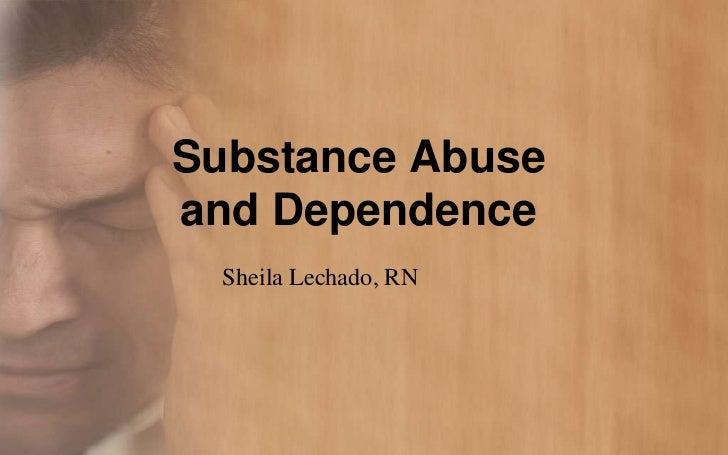 Substance Abuseand Dependence  Sheila Lechado, RN