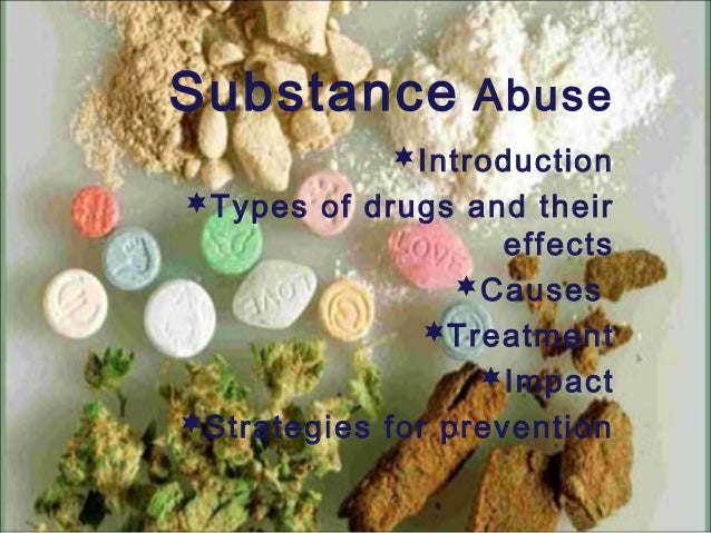 Substance Abuse Introduction Types of drugs and their effects Causes Treatment Impact Strategies for prevention