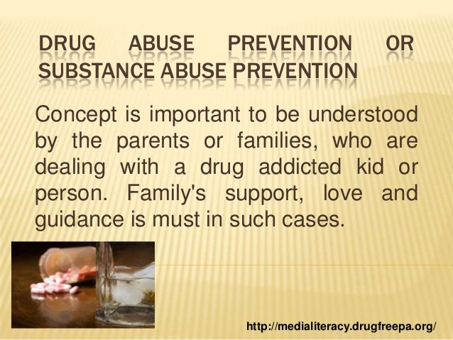 DRUG ABUSE PREVENTION OR SUBSTANCE ABUSE PREVENTION Concept is important to be understood by the parents or families, who ...