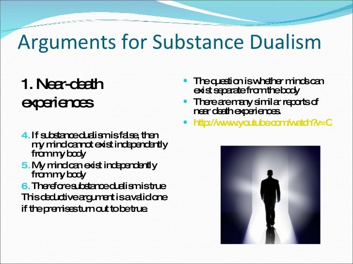 substance dualism and its arguments Substance dualism and its arguments among other things, renee descartes was an influential philosopher during the enlightenment era this era, which is characterized by what, at the time, was controversial thinking is exactly what descartes was known for.