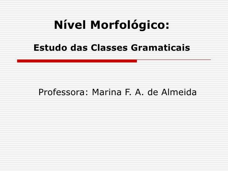 Nível Morfológico:Estudo das Classes GramaticaisProfessora: Marina F. A. de Almeida