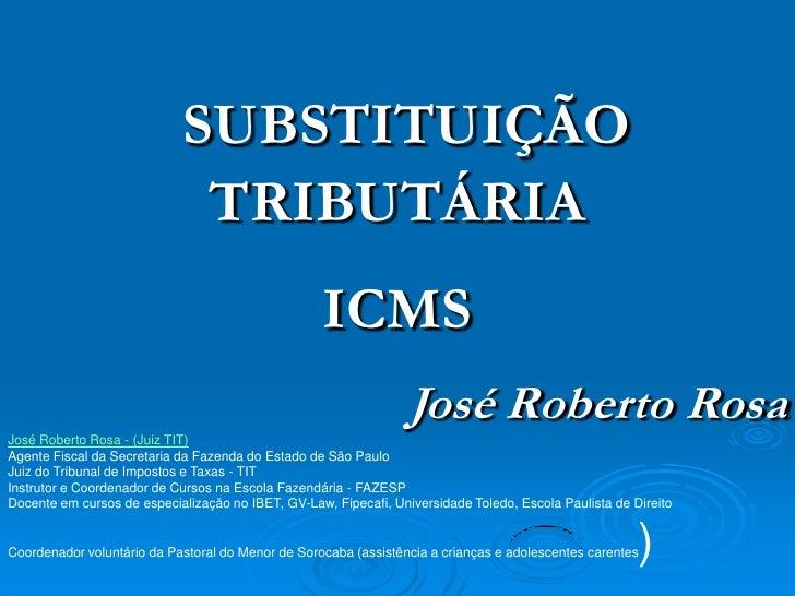 SUBSTITUIÇÃO TRIBUTÁRIA<br />ICMS<br />José Roberto Rosa<br />José Roberto Rosa - (Juiz TIT)<br />Agente Fiscal da Secreta...
