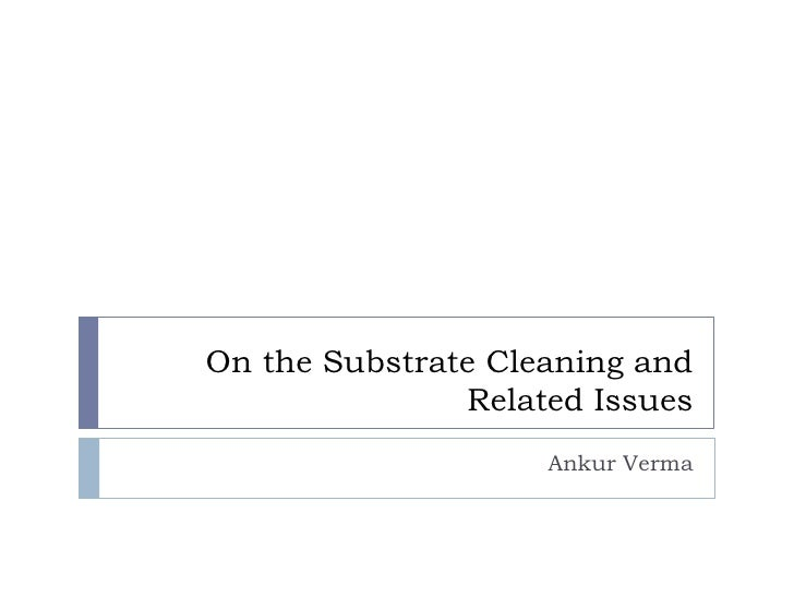 On the Substrate Cleaning and                Related Issues                     Ankur Verma