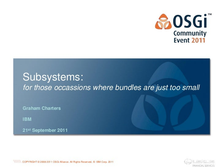 Subsystems:for those occassions where bundles are just too smallGraham ChartersIBM21st September 2011                     ...