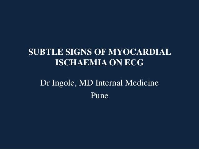 SUBTLE SIGNS OF MYOCARDIAL ISCHAEMIA ON ECG Dr Ingole, MD Internal Medicine Pune