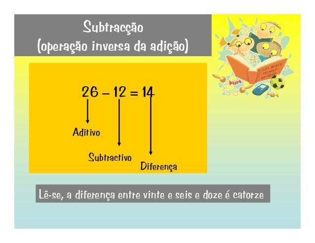 Subtracção (operação inversa da adição) 26 – 12 = 14 Aditivo Subtractivo Diferença Lê-se, a diferença entre vinte e seis e...