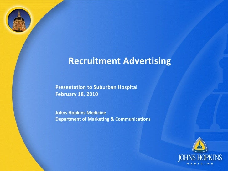 Recruitment Advertising Presentation to Suburban Hospital February 18, 2010 Johns Hopkins Medicine Department of Marketing...