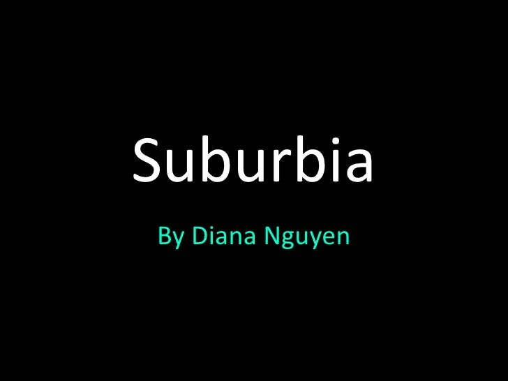 Suburbia<br />By Diana Nguyen<br />