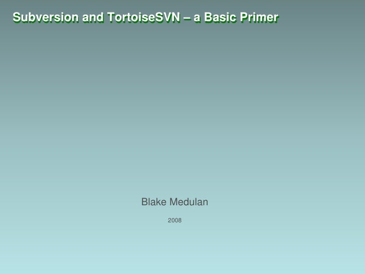 Subversion and TortoiseSVN – a Basic Primer<br />Blake Medulan<br />2008<br />