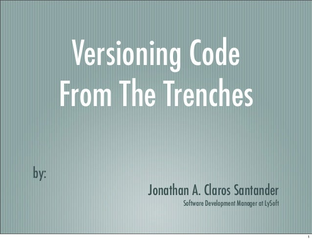 Versioning Code      From The Trenchesby:             Jonathan A. Claros Santander                    Software Development...