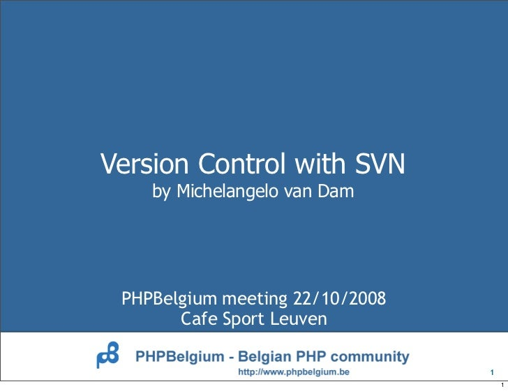 Version Control with SVN     by Michelangelo van Dam      PHPBelgium meeting 22/10/2008        Cafe Sport Leuven          ...