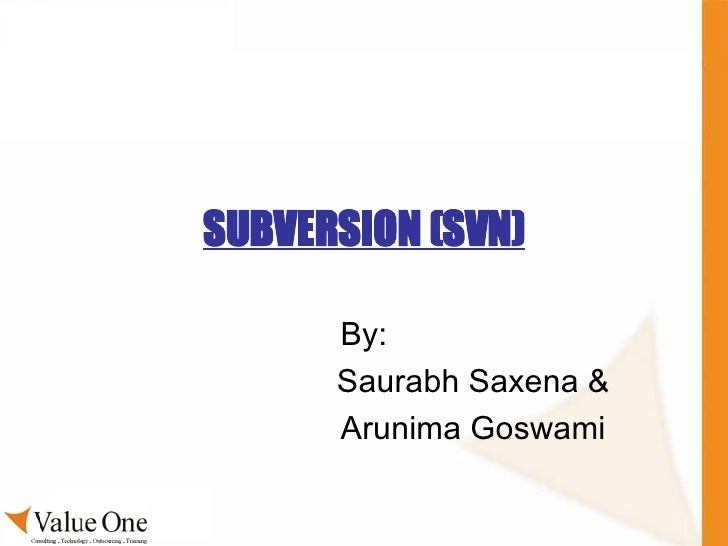 SUBVERSION (SVN) By: Saurabh Saxena & Arunima Goswami