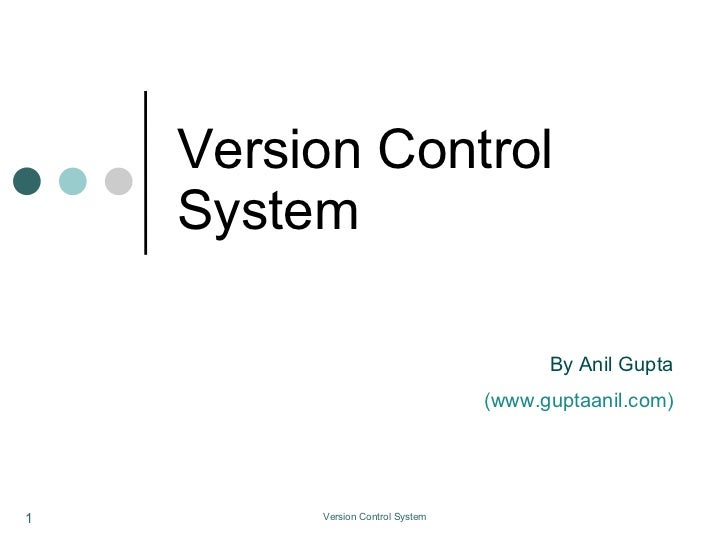 Version Control System <ul><ul><li>By Anil Gupta </li></ul></ul><ul><ul><li>(www.guptaanil.com) </li></ul></ul>