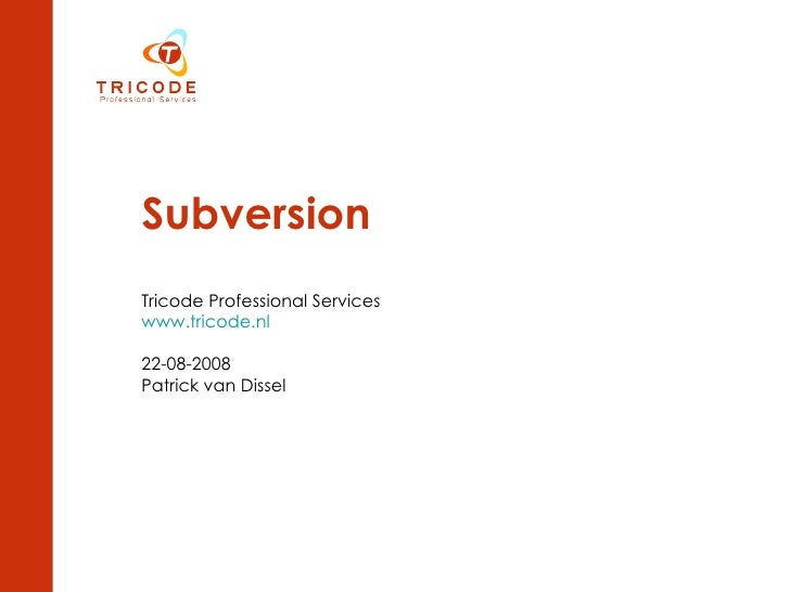 Subversion Tricode Professional Services www.tricode.nl 22-08-2008 Patrick van Dissel