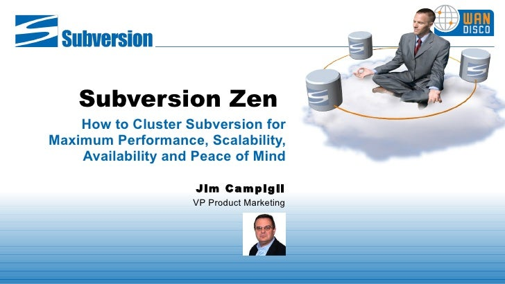 Subversion Zen   How to Cluster Subversion for Maximum Performance, Scalability, Availability and Peace of Mind Jim Campig...