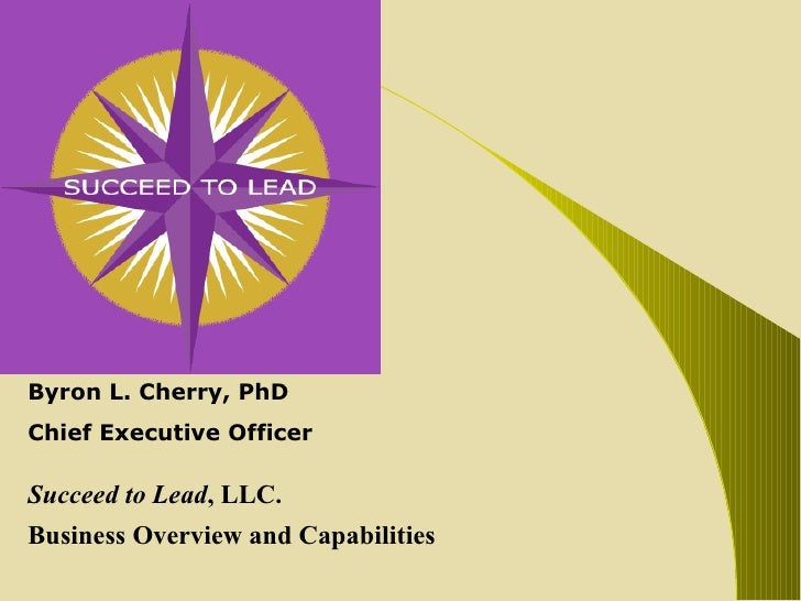 Byron L. Cherry, PhD Chief Executive Officer Succeed to Lead , LLC. Business Overview and Capabilities