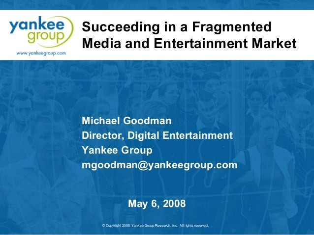 Succeeding in a Fragmented Media and Entertainment Market  Michael Goodman Director, Digital Entertainment Yankee Group mg...
