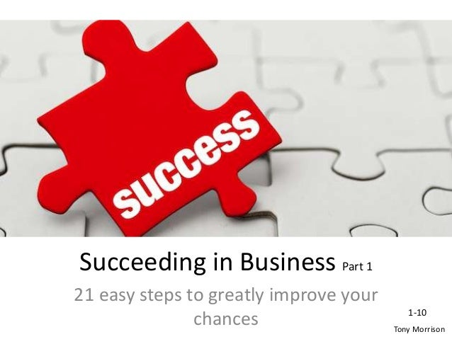 Succeeding in Business Part 1 21 easy steps to greatly improve your chances Tony Morrison 1-10
