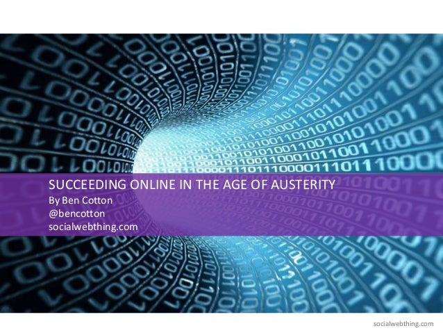 SUCCEEDING ONLINE IN THE AGE OF AUSTERITYBy Ben Cotton@bencottonsocialwebthing.com                                        ...