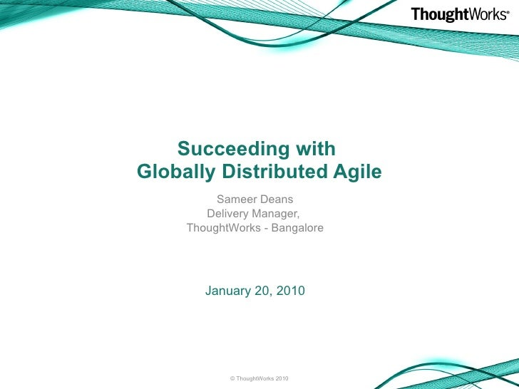 Succeeding with  Globally Distributed Agile Sameer Deans Delivery Manager,  ThoughtWorks - Bangalore <ul><li>January 20, 2...
