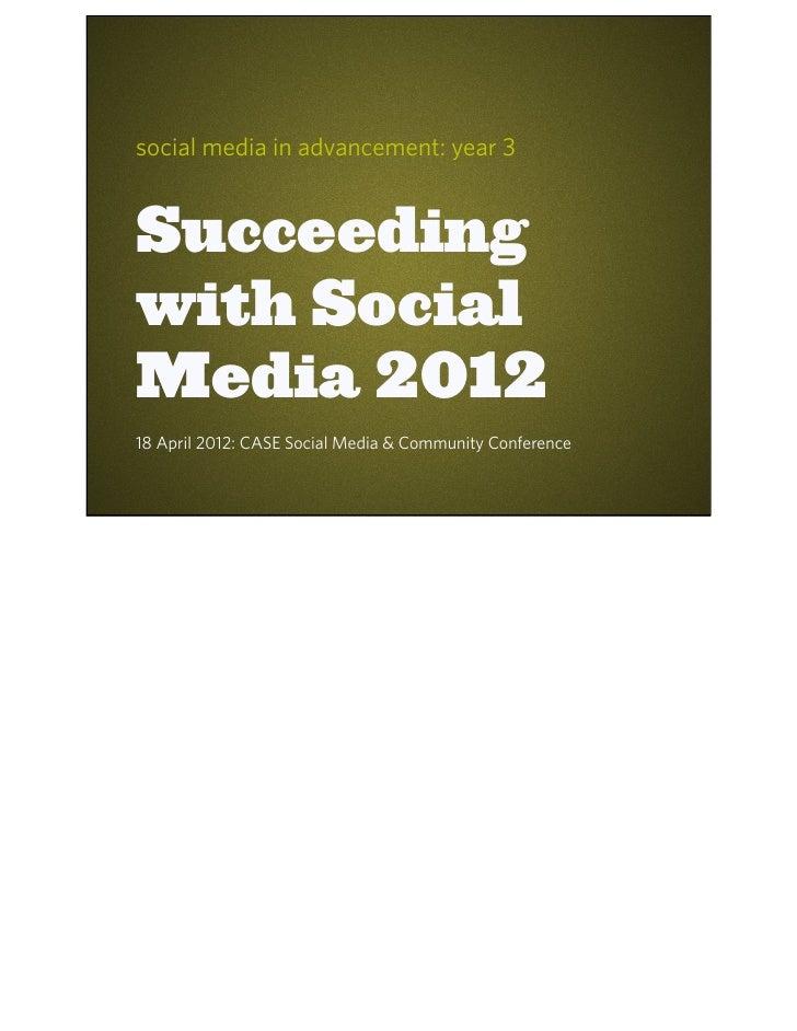 social media in advancement: year 3Succeedingwith SocialMedia 201218 April 2012: CASE Social Media & Community Conference