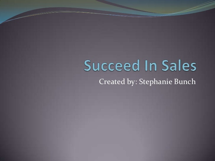 Succeed In Sales<br />Created by: Stephanie Bunch<br />