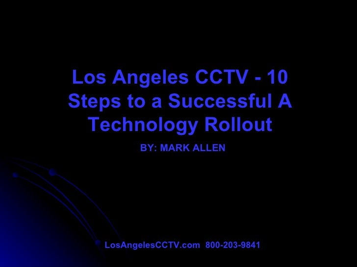 Los Angeles CCTV - 10 Steps to a Successful A Technology Rollout BY: MARK ALLEN LosAngelesCCTV.com  800-203-9841