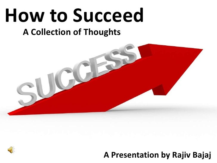 How to Succeed<br />A Collection of Thoughts<br />A Presentation by Rajiv Bajaj<br />