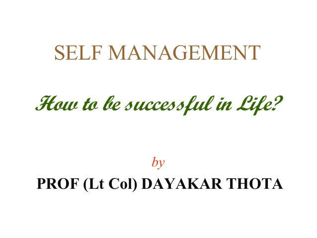 SELF MANAGEMENTHow to be successful in Life?             byPROF (Lt Col) DAYAKAR THOTA