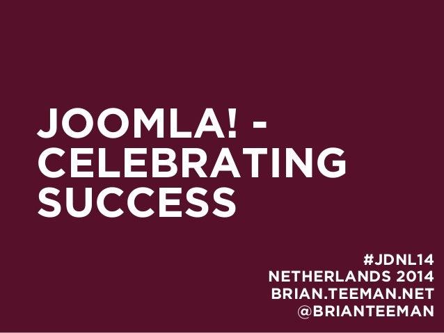 JOOMLA! - CELEBRATING SUCCESS NETHERLANDS 2014 BRIAN.TEEMAN.NET #JDNL14 @BRIANTEEMAN