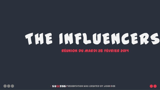 THE INFLUENCERS Réunion du Mardi 28 février 2014        •  • • This presentation was created by John•Doe SUCCESS •    ...