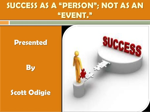 """SUCCESS AS A """"PERSON""""; NOT AS AN """"EVENT."""" Presented By Scott Odigie"""